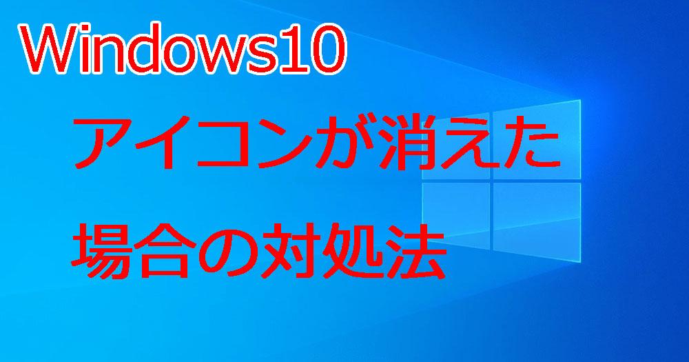 Windows10 デスクトップのアイコンが消えたり表示されない場合の対処